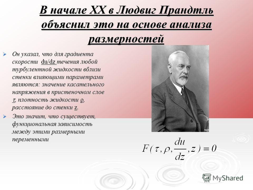 В начале ХХ в Людвиг Прандтль объяснил это на основе анализа размерностей Он указал, что для градиента скорости du/dz течения любой турбулентной жидкости вблизи стенки влияющими параметрами являются: значение касательного напряжения в пристеночном сл