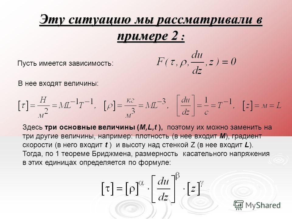 Эту ситуацию мы рассматривали в примере 2 : Пусть имеется зависимость: В нее входят величины: Здесь три основные величины (M,L,t ), поэтому их можно заменить на три другие величины, например: плотность (в нее входит M), градиент скорости (в него вход