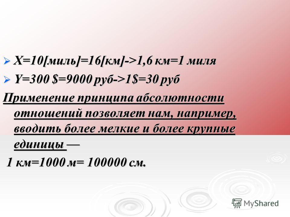 Х=10[миль]=16[км]->1,6 км=1 миля Х=10[миль]=16[км]->1,6 км=1 миля Y=300 $=9000 руб->1$=30 руб Y=300 $=9000 руб->1$=30 руб Применение принципа абсолютности отношений позволяет нам, например, вводить более мелкие и более крупные единицы Применение прин