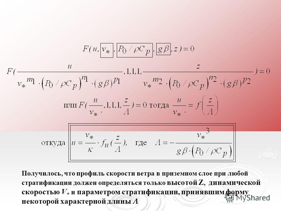 Получилось, что профиль скорости ветра в приземном слое при любой стратификации должен определяться только высотой Z, динамической скоростью V * и параметром стратификации, принявшим форму некоторой характерной длины