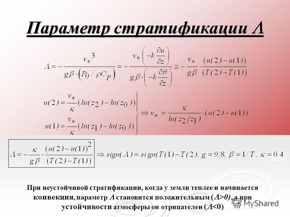 Параметр стратификации Параметр стратификации При неустойчивой стратификации, когда у земли теплее и начинается конвекция, параметр становится положительным ( >0), а при устойчивости атмосферы он отрицателен (