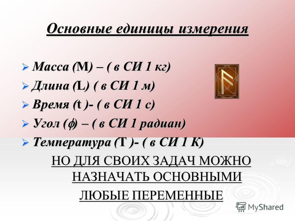 Основные единицы измерения Масса (M) – ( в СИ 1 кг) Масса (M) – ( в СИ 1 кг) Длина (L) ( в СИ 1 м) Длина (L) ( в СИ 1 м) Время (t )- ( в СИ 1 c) Время (t )- ( в СИ 1 c) Угол ( ) – ( в СИ 1 радиан) Угол ( ) – ( в СИ 1 радиан) Температура (T )- ( в СИ