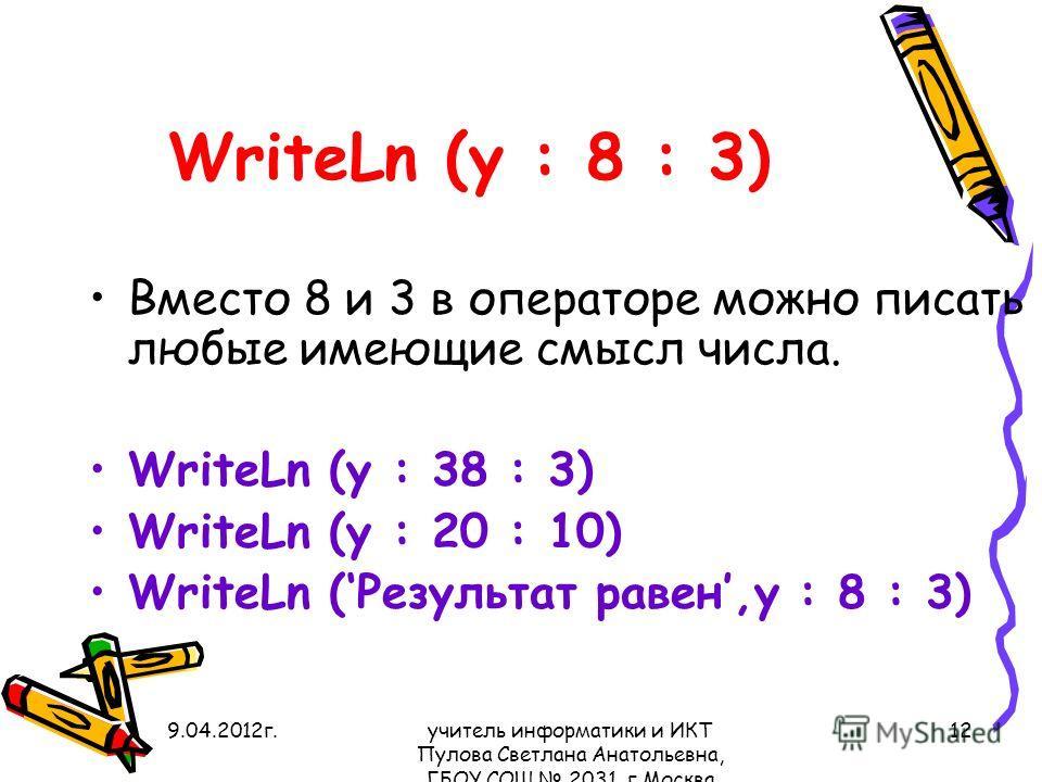 9.04.2012 г.учитель информатики и ИКТ Пулова Светлана Анатольевна, ГБОУ СОШ 2031, г.Москва 12 WriteLn (y : 8 : 3) Вместо 8 и 3 в операторе можно писать любые имеющие смысл числа. WriteLn (y : 38 : 3) WriteLn (y : 20 : 10) WriteLn (Результат равен,y :
