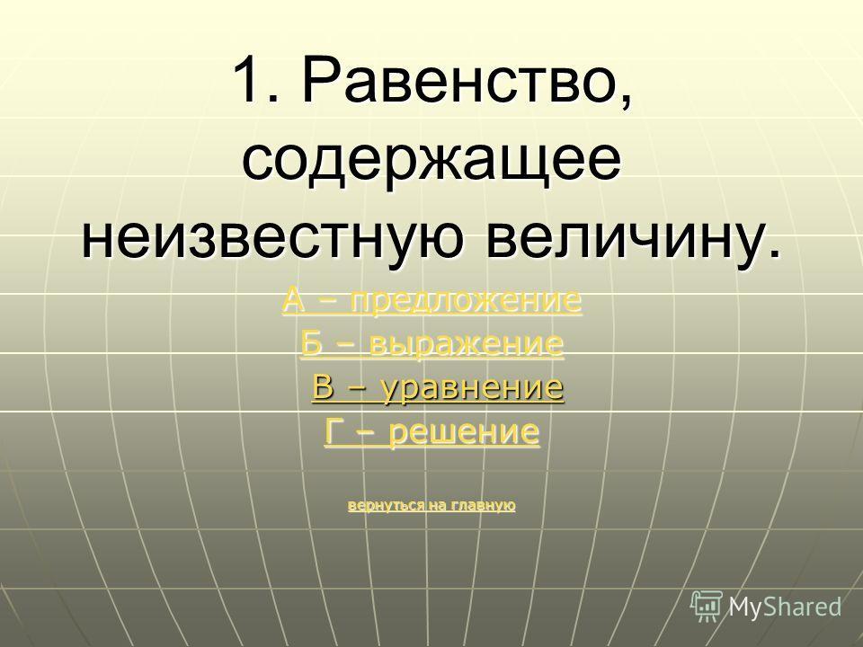 1. Равенство, содержащее неизвестную величину. А – предложение А – предложение Б – выражение Б – выражение В – уравнение В – уравнение Г – решение Г – решение вернуться на главную вернуться на главную