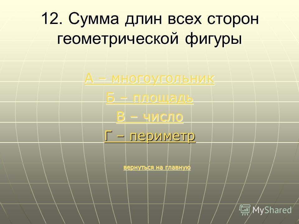 12. Сумма длин всех сторон геометрической фигуры А – многоугольник А – многоугольник Б – площадь Б – площадь В – число В – число Г – периметр вернуться на главную вернуться на главнуювернуться на главнуювернуться на главную