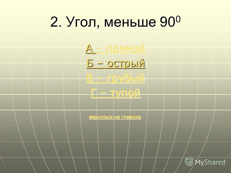 2. Угол, меньше 90 0 А – прямой А – прямой Б – острый В – грубый В – грубый Г – тупой Г – тупой вернуться на главную вернуться на главнуювернуться на главнуювернуться на главную