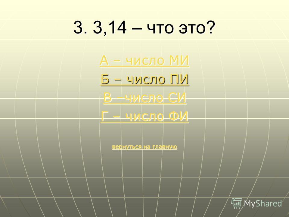 3. 3,14 – что это? А – число МИ А – число МИ Б – число ПИ В –число СИ В –число СИ Г – число ФИ Г – число ФИ вернуться на главную вернуться на главную