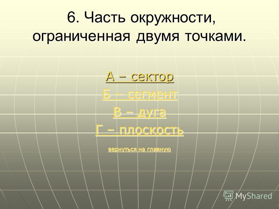6. Часть окружности, ограниченная двумя точками. 6. Часть окружности, ограниченная двумя точками. А – сектор Б – сегмент Б – сегмент В – дуга В – дуга Г – плоскость Г – плоскость вернуться на главную вернуться на главную