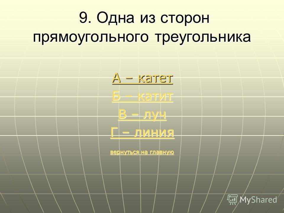 9. Одна из сторон прямоугольного треугольника 9. Одна из сторон прямоугольного треугольника А – катет Б – катит Б – катит В – луч В – луч Г – линия Г – линия вернуться на главную вернуться на главную