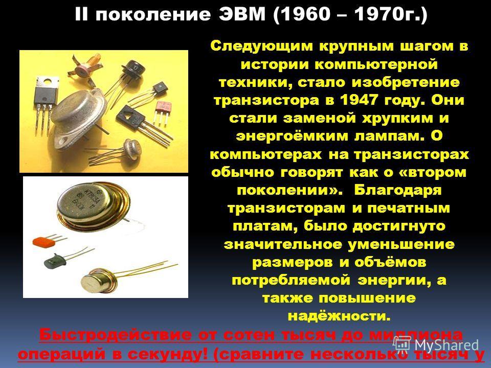 II поколение ЭВМ (1960 – 1970 г.) Следующим крупным шагом в истории компьютерной техники, стало изобретение транзистора в 1947 году. Они стали заменой хрупким и энергоёмким лампам. О компьютерах на транзисторах обычно говорят как о «втором поколении»