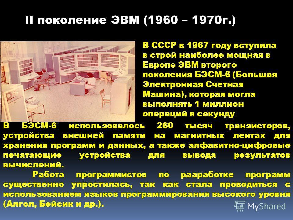 В СССР в 1967 году вступила в строй наиболее мощная в Европе ЭВМ второго поколения БЭСМ-6 (Большая Электронная Счетная Машина), которая могла выполнять 1 миллион операций в секунду. В БЭСМ-6 использовалось 260 тысяч транзисторов, устройства внешней п