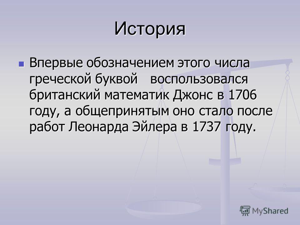 История Впервые обозначением этого числа греческой буквой воспользовался британский математик Джонс в 1706 году, а общепринятым оно стало после работ Леонарда Эйлера в 1737 году. Впервые обозначением этого числа греческой буквой воспользовался британ