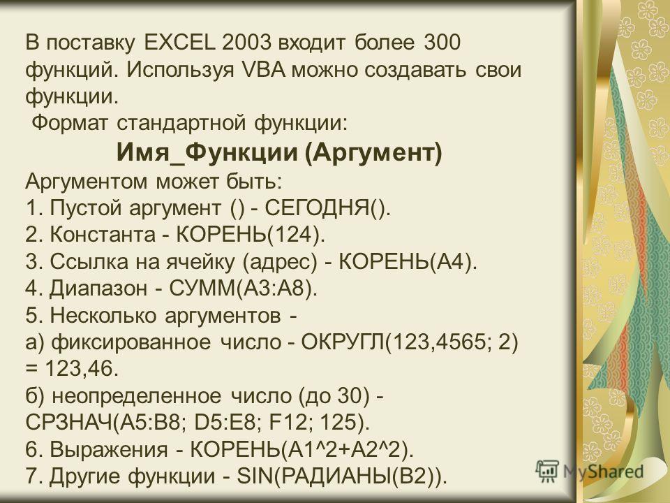 В поставку EXCEL 2003 входит более 300 функций. Используя VBA можно создавать свои функции. Формат стандартной функции: Имя_Функции (Аргумент) Аргументом может быть: 1. Пустой аргумент () - СЕГОДНЯ(). 2. Константа - КОРЕНЬ(124). 3. Ссылка на ячейку (