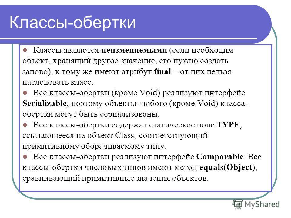 Классы-обертки Классы являются неизменяемыми (если необходим объект, хранящий другое значение, его нужно создать заново), к тому же имеют атрибут final – от них нельзя наследовать класс. Все классы-обертки (кроме Void) реализуют интерфейс Serializabl