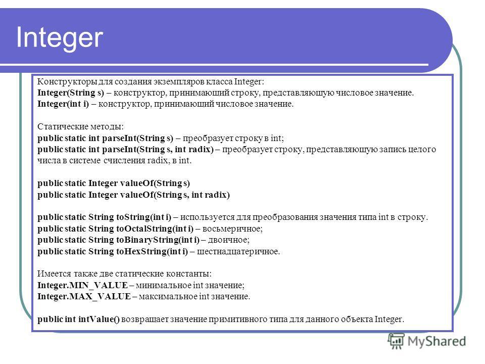 Integer Конструкторы для создания экземпляров класса Integer: Integer(String s) – конструктор, принимающий строку, представляющую числовое значение. Integer(int i) – конструктор, принимающий числовое значение. Cтатические методы: public static int pa