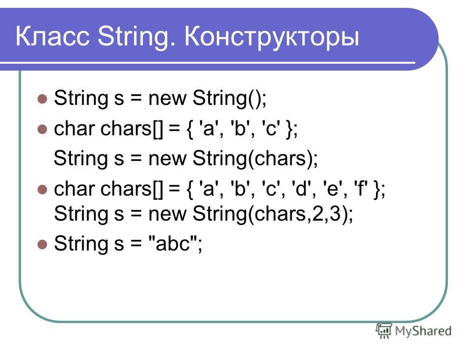 Класс String. Конструкторы String s = new String(); char chars[] = { 'а', 'b', 'с' }; String s = new String(chars); char chars[] = { 'a', 'b', 'с', 'd', 'e', 'f' }; String s = new String(chars,2,3); String s = abc;