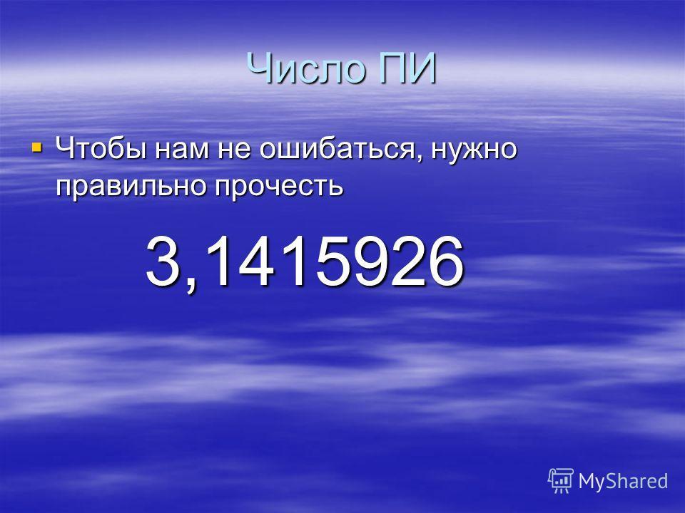 Число ПИ Чтобы нам не ошибаться, нужно правильно прочесть Чтобы нам не ошибаться, нужно правильно прочесть 3,1415926 3,1415926