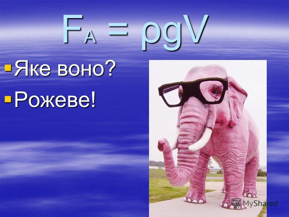 F A = ρgV Яке воно? Яке воно? Рожеве! Рожеве!