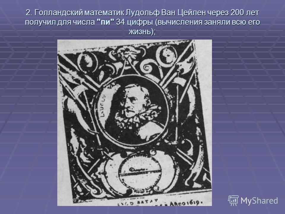 2. Голландский математик Лудольф Ван Цейлен через 200 лет получил для числа пи 34 цифры (вычисления заняли всю его жизнь);