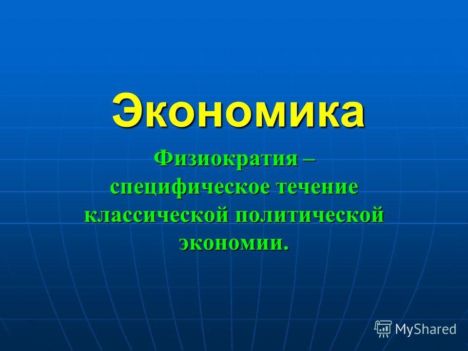 Экономика Физиократия – специфическое течение классической политической экономии.