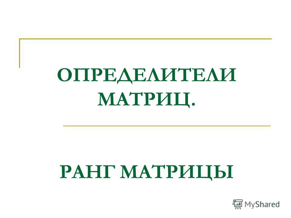ОПРЕДЕЛИТЕЛИ МАТРИЦ. РАНГ МАТРИЦЫ