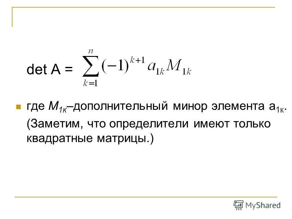 det A = где М 1 к –дополнительный минор элемента а 1 к. (Заметим, что определители имеют только квадратные матрицы.)