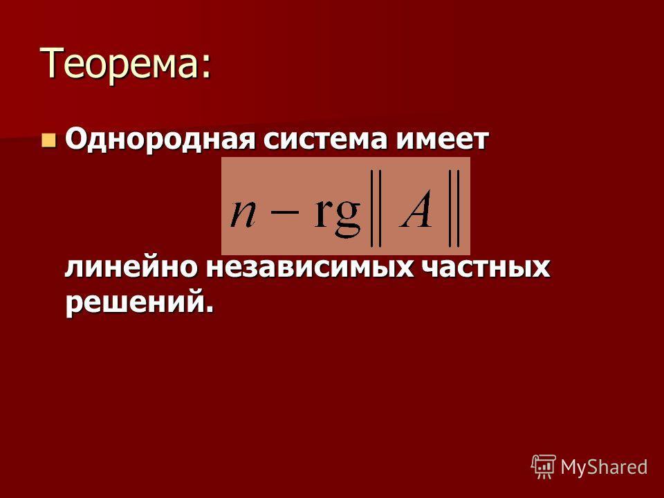 Теорема: Однородная система имеет Однородная система имеет линейно независимых частных решений.