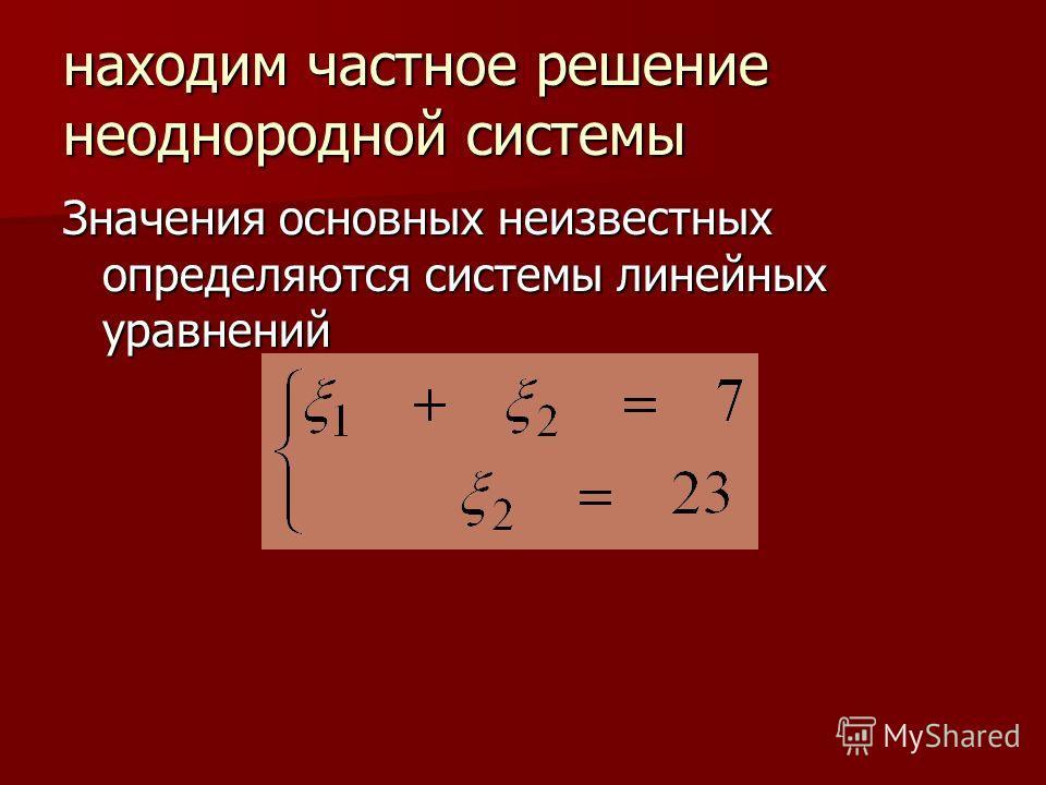находим частное решение неоднородной системы Значения основных неизвестных определяются системы линейных уравнений