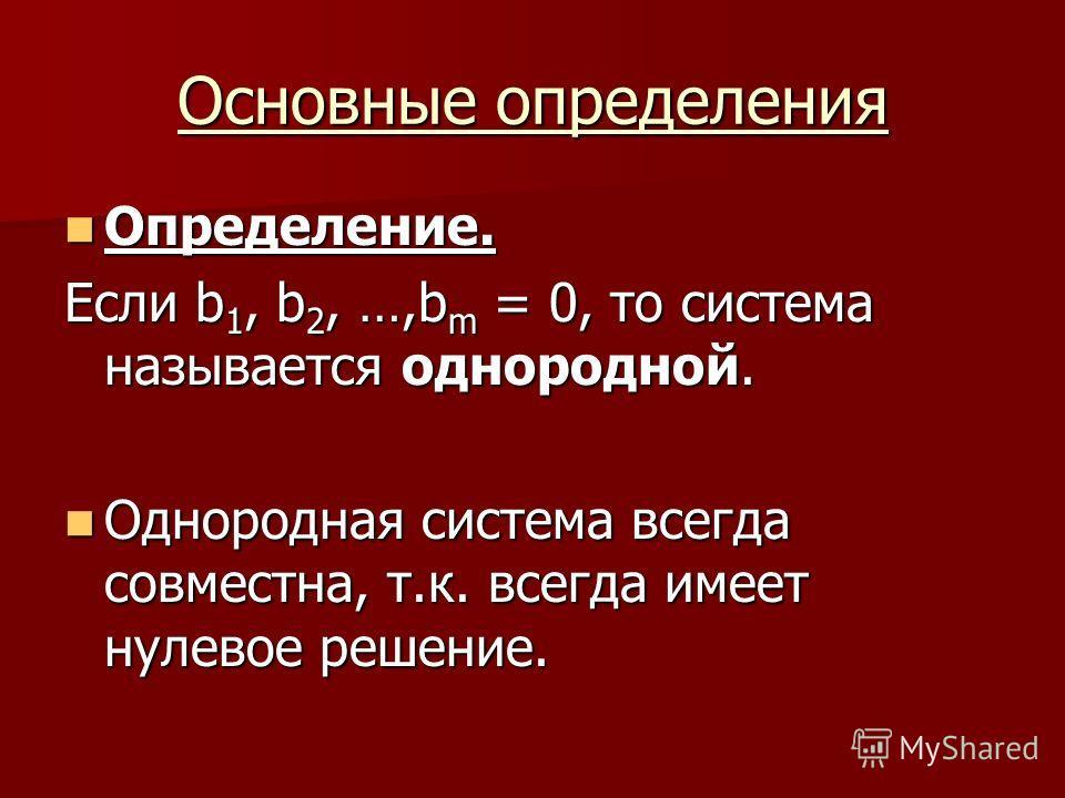 Основные определения Определение. Определение. Если b 1, b 2, …,b m = 0, то система называется однородной. Однородная система всегда совместна, т.к. всегда имеет нулевое решение. Однородная система всегда совместна, т.к. всегда имеет нулевое решение.
