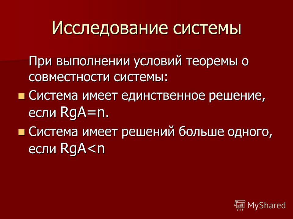 Исследование системы При выполнении условий теоремы о совместности системы: Система имеет единственное решение, если RgA=n. Система имеет единственное решение, если RgA=n. Система имеет решений больше одного, если RgA
