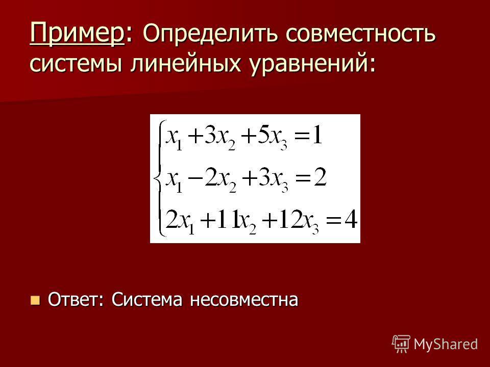 Пример: Определить совместность системы линейных уравнений: Ответ: Система несовместна Ответ: Система несовместна