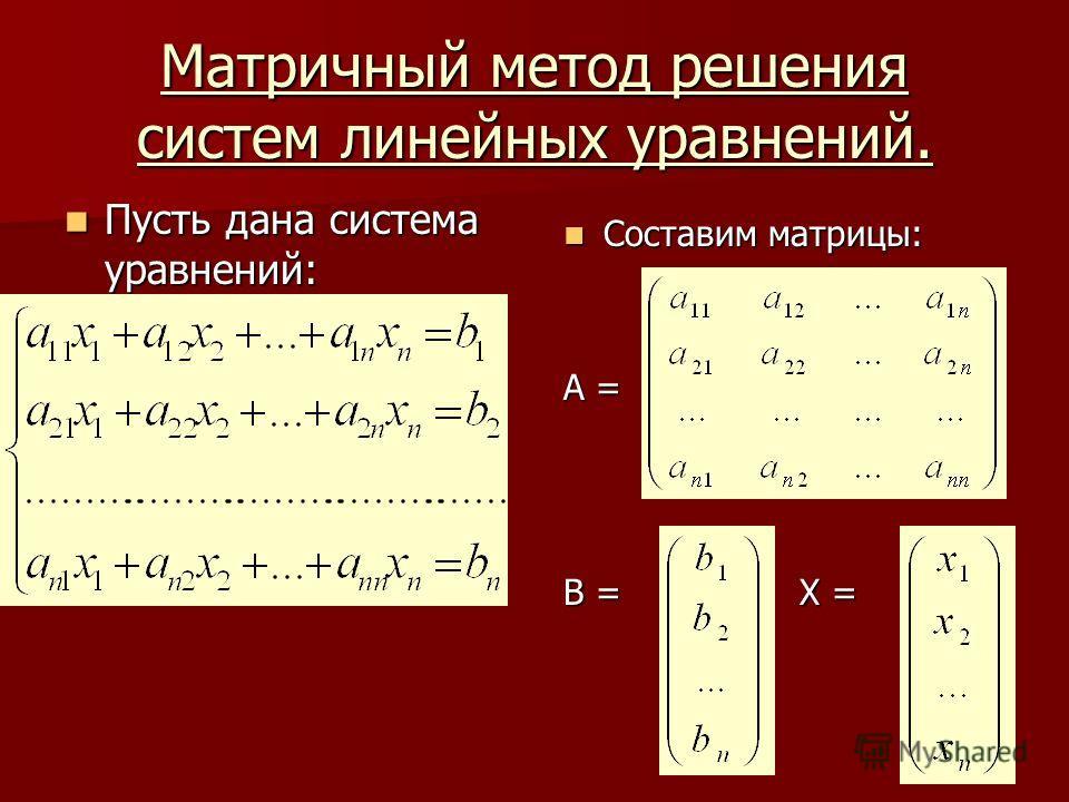 Матричный метод решения систем линейных уравнений. Пусть дана система уравнений: Пусть дана система уравнений: Составим матрицы: Составим матрицы: A = В = Х =