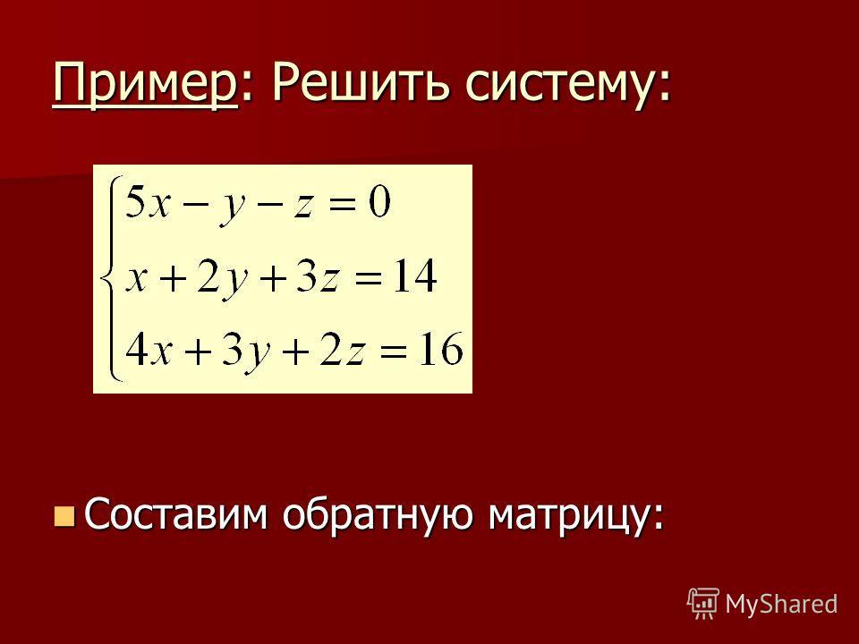 Пример: Решить систему: Составим обратную матрицу: Составим обратную матрицу: