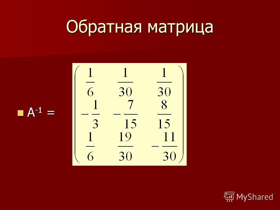 Обратная матрица A -1 = A -1 =