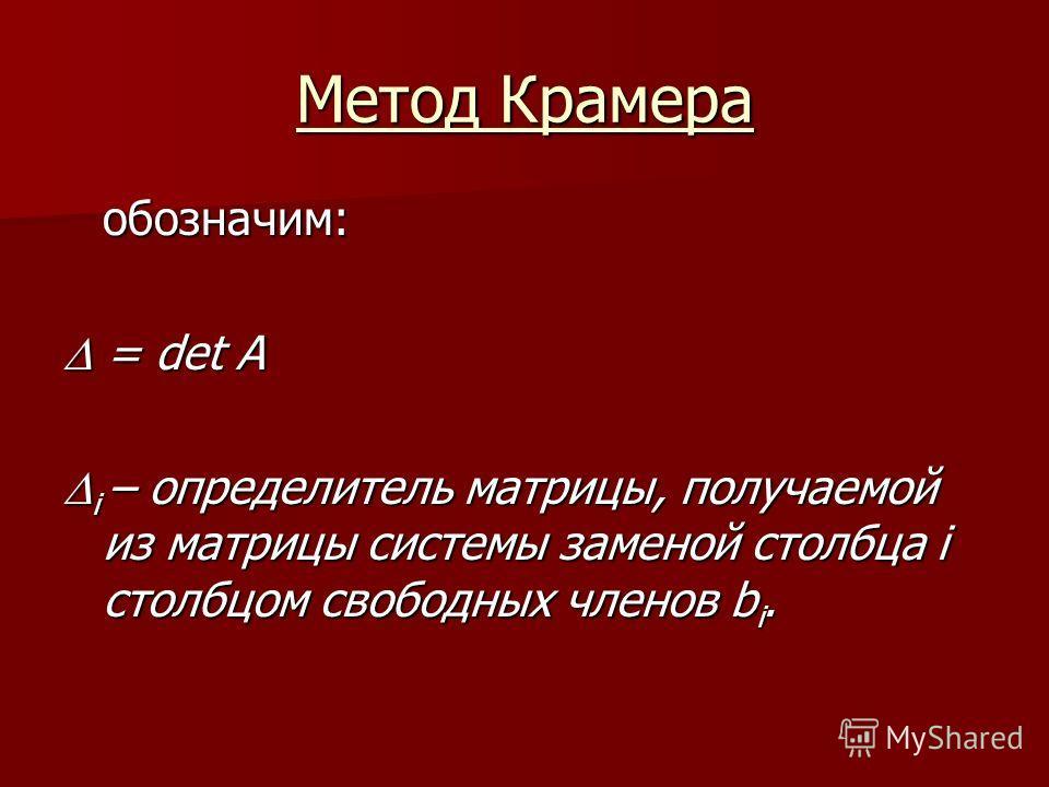 Метод Крамера обозначим: = det A = det A i – определитель матрицы, получаемой из матрицы системы заменой столбца i столбцом свободных членов b i. i – определитель матрицы, получаемой из матрицы системы заменой столбца i столбцом свободных членов b i.