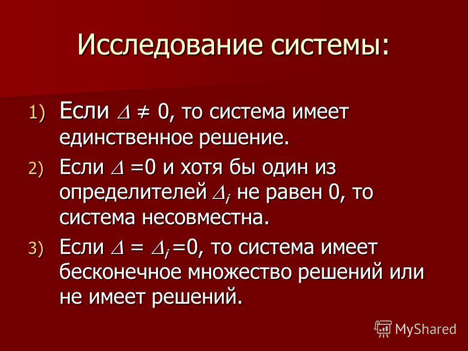 Исследование системы: 1) Если 0, то система имеет единственное решение. 2) Если =0 и хотя бы один из определителей i не равен 0, то система несовместна. 3) Если = i =0, то система имеет бесконечное множество решений или не имеет решений.