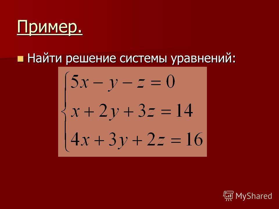 Пример. Найти решение системы уравнений: Найти решение системы уравнений: