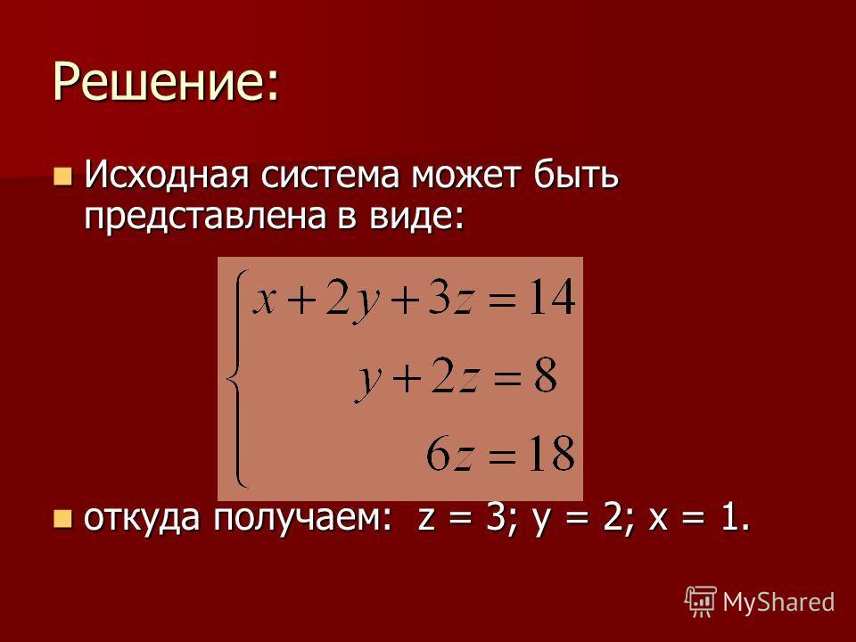 Решение: Исходная система может быть представлена в виде: Исходная система может быть представлена в виде: откуда получаем: z = 3; y = 2; x = 1. откуда получаем: z = 3; y = 2; x = 1.