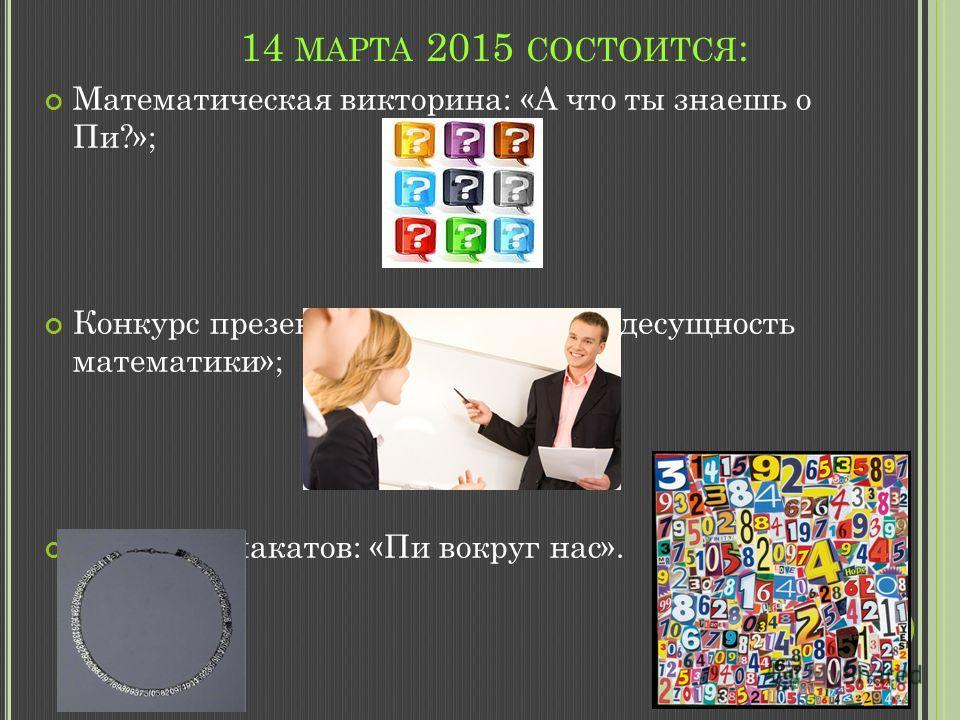 14 МАРТА 2015 СОСТОИТСЯ : Математическая викторина: «А что ты знаешь о Пи?»; Конкурс презентаций на тему: «Вездесущность математики»; Конкурс плакатов: «Пи вокруг нас».