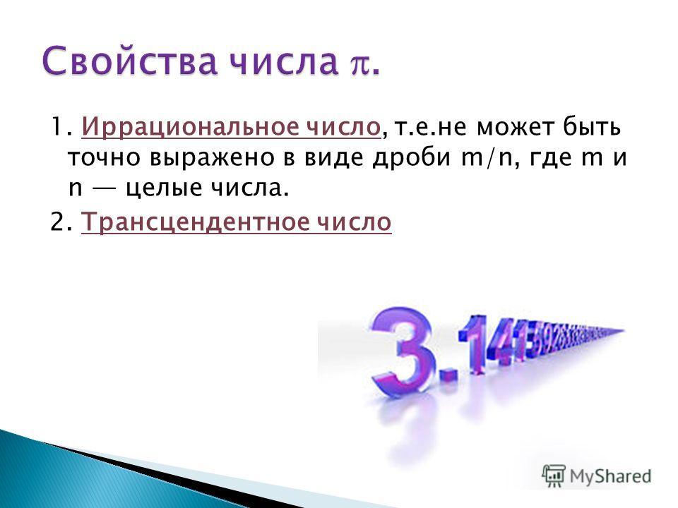 1. Иррациональное число, т.е.не может быть точно выражено в виде дроби m/n, где m и n целые числа. 2. Трансцендентное число