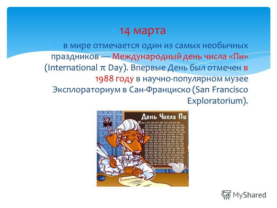 14 марта в мире отмечается один из самых необычных праздников Международный день числа «Пи» (International π Day). Впервые День был отмечен в 1988 году в научно-популярном музее Эксплораториум в Сан-Франциско (San Francisco Exploratorium).