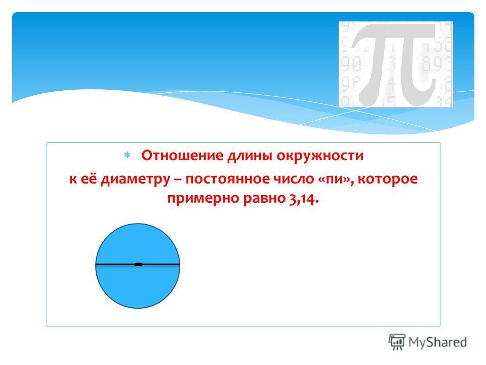 Отношение длины окружности к её диаметру – постоянное число «пи», которое примерно равно 3,14.