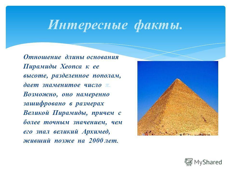 Отношение длины основания Пирамиды Хеопса к ее высоте, разделенное пополам, дает знаменитое число π. Возможно, оно намеренно зашифровано в размерах Великой Пирамиды, причем с более точным значением, чем его знал великий Архимед, живший позже на 2000