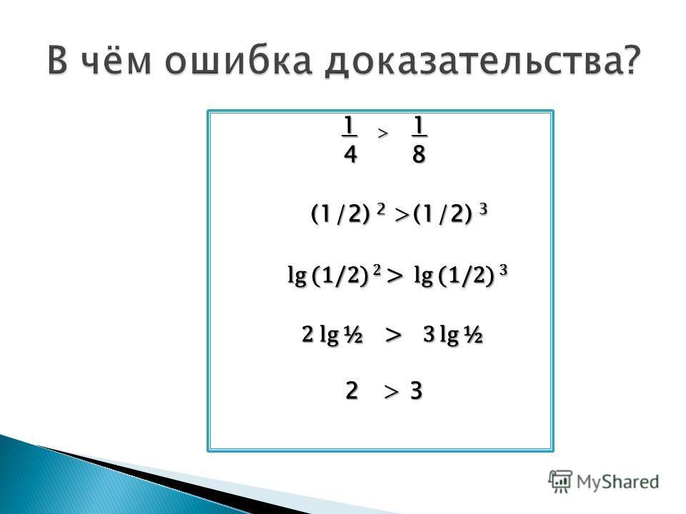 1 > 1 4 8 (1/2) 2 >(1/2) 3 (1/2) 2 >(1/2) 3 lg (1/2) 2 > lg (1/2) 3 lg (1/2) 2 > lg (1/2) 3 2 lg ½ > 3 lg ½ 2 lg ½ > 3 lg ½ 2 > 3