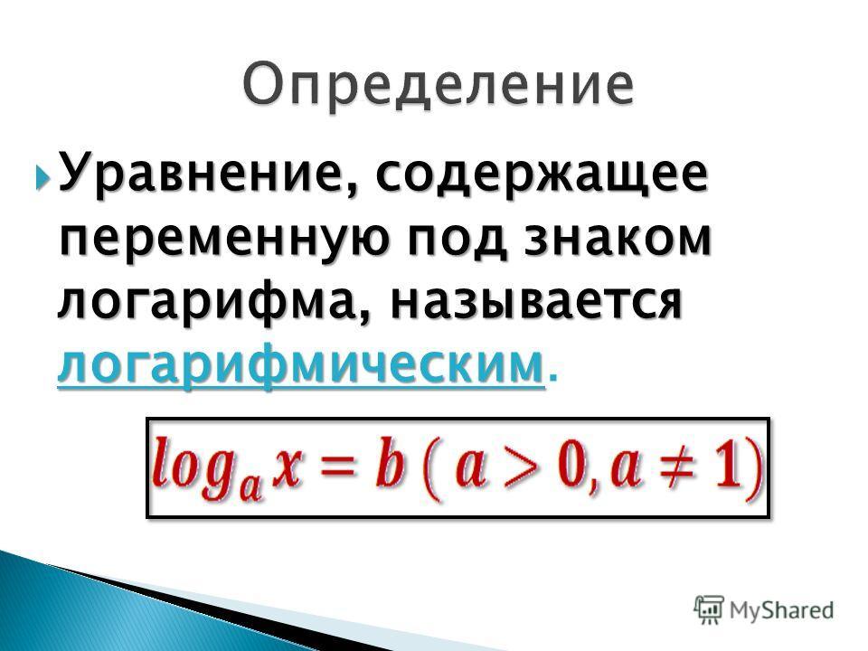 Уравнение, содержащее переменную под знаком логарифма, называется логарифмическим Уравнение, содержащее переменную под знаком логарифма, называется логарифмическим.