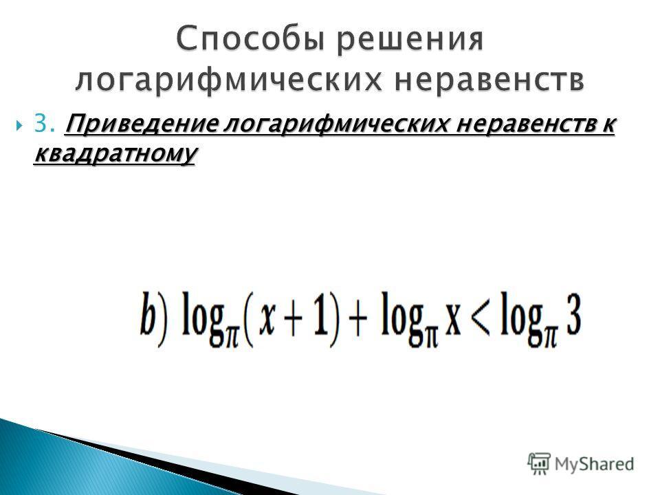 Приведение логарифмических неравенств к квадратному 3. Приведение логарифмических неравенств к квадратному