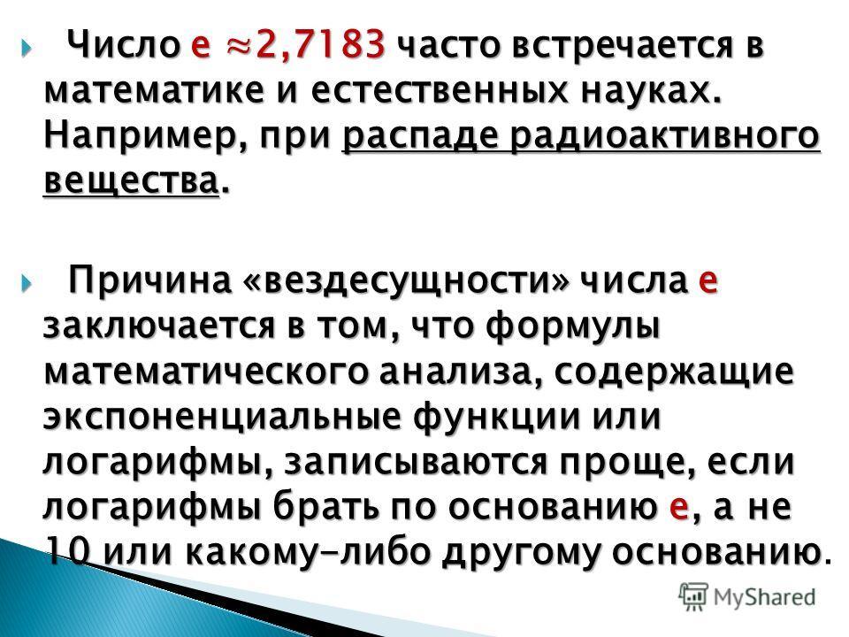 Число е 2,7183 часто встречается в математике и естественных науках. Например, при распаде радиоактивного вещества. Число е 2,7183 часто встречается в математике и естественных науках. Например, при распаде радиоактивного вещества. Причина «вездесущн