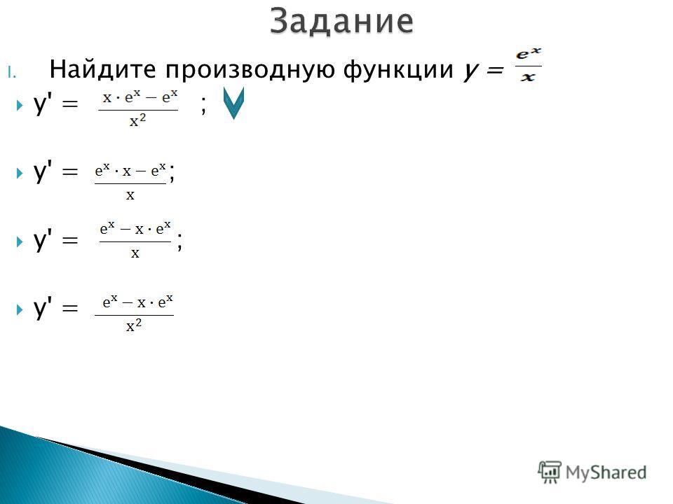 I. Найдите производную функции y = y' = ; y' =