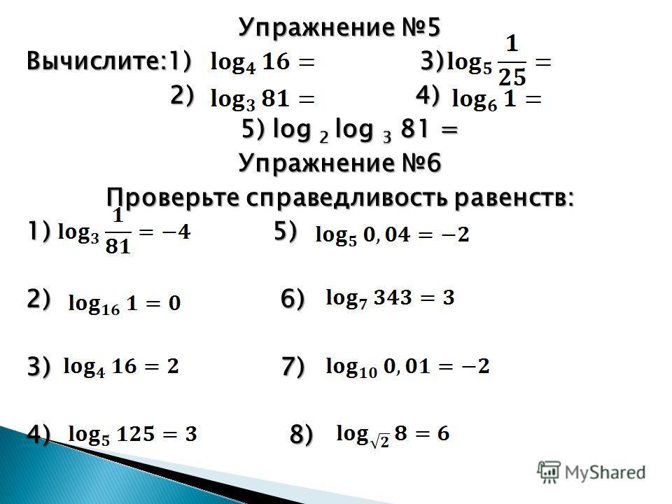 Упражнение 5 Вычислите:1) 3) 2) 4) 2) 4) 5)log 2 log 3 81 = 5) log 2 log 3 81 = Упражнение 6 Проверьте справедливость равенств: 1) 5) 2) 6) 3) 7) 4) 8)