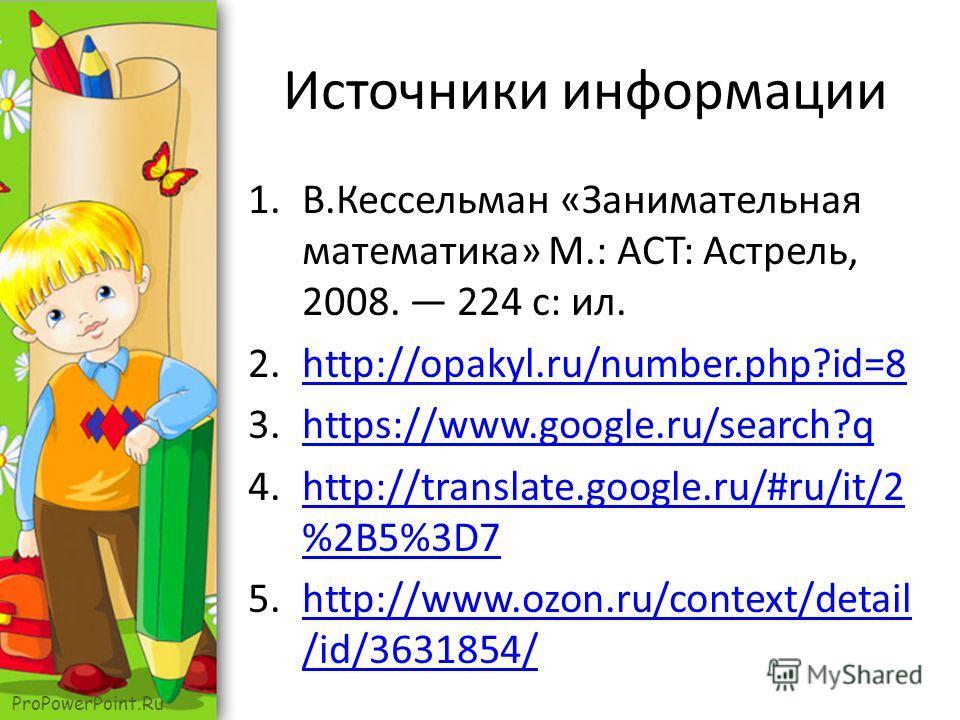 ProPowerPoint.Ru Источники информации 1.В.Кессельман «Занимательная математика» М.: ACT: Астрель, 2008. 224 с: ил. 2.http://opakyl.ru/number.php?id=8http://opakyl.ru/number.php?id=8 3.https://www.google.ru/search?qhttps://www.google.ru/search?q 4.htt